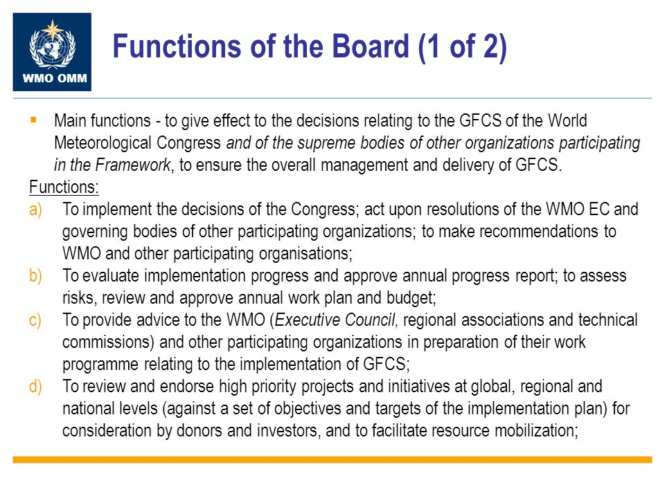 WMO OMM Functions of the Board (1 of 2) Main functions - to give effect to the decisions relating to the GFCS of the World Meteorological Congress and of the supreme bodies of other organizations participating in the Framework, to ensure the overall management and delivery of GFCS.