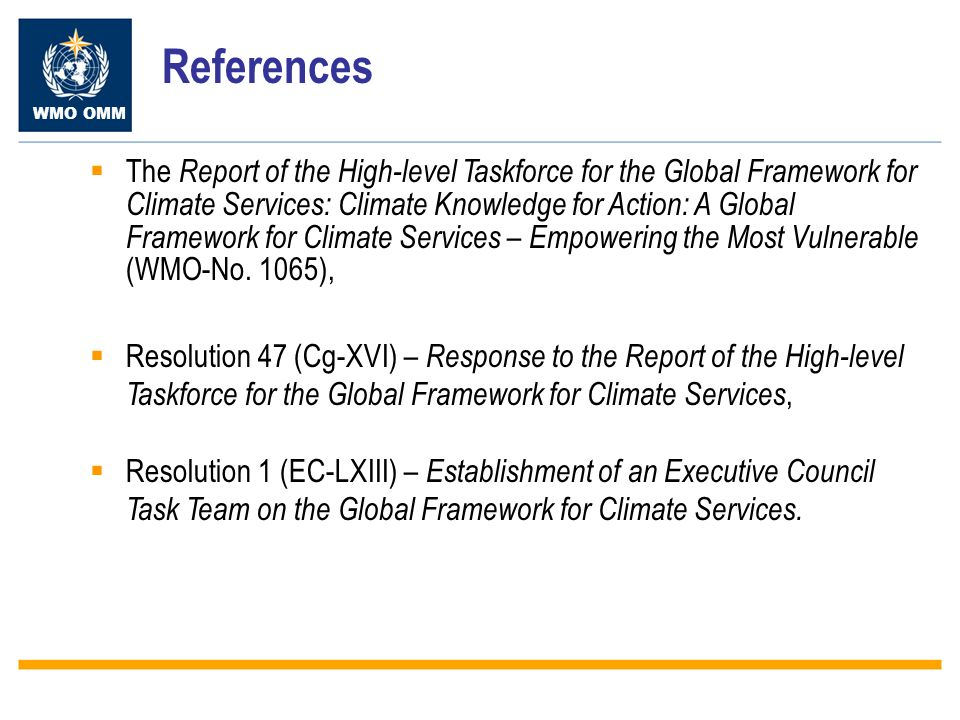 WMO OMM References The Report of the High-level Taskforce for the Global Framework for Climate Services: Climate Knowledge for Action: A Global Framework for Climate Services – Empowering the Most Vulnerable (WMO-No.