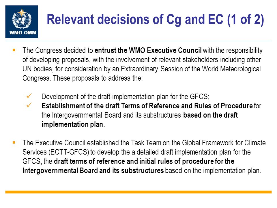 WMO OMM Relevant decisions of Cg and EC (1 of 2) The Congress decided to entrust the WMO Executive Council with the responsibility of developing proposals, with the involvement of relevant stakeholders including other UN bodies, for consideration by an Extraordinary Session of the World Meteorological Congress.