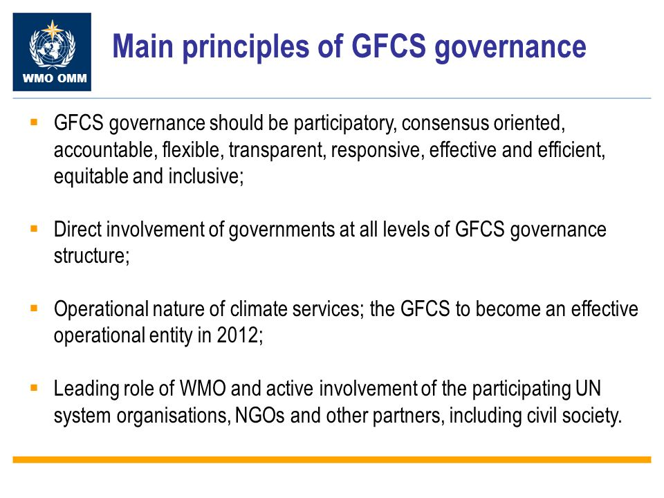 WMO OMM Main principles of GFCS governance GFCS governance should be participatory, consensus oriented, accountable, flexible, transparent, responsive, effective and efficient, equitable and inclusive; Direct involvement of governments at all levels of GFCS governance structure; Operational nature of climate services; the GFCS to become an effective operational entity in 2012; Leading role of WMO and active involvement of the participating UN system organisations, NGOs and other partners, including civil society.