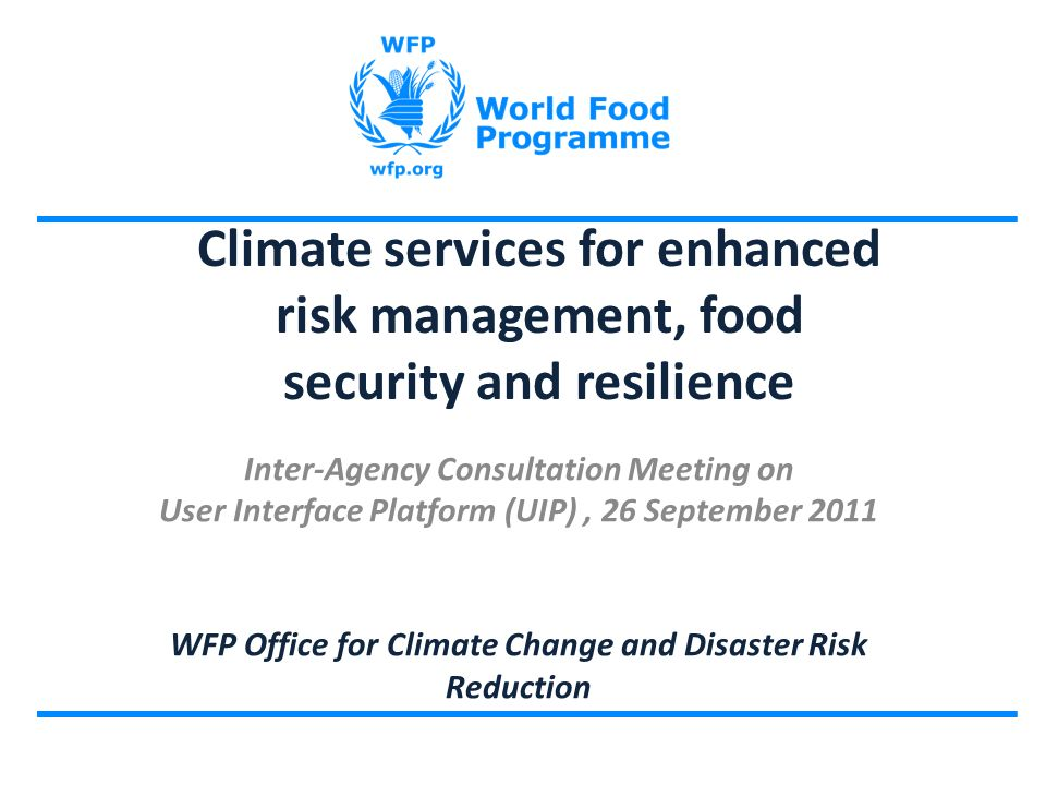 Climate services for enhanced risk management, food security and resilience Inter-Agency Consultation Meeting on User Interface Platform (UIP), 26 September 2011 WFP Office for Climate Change and Disaster Risk Reduction