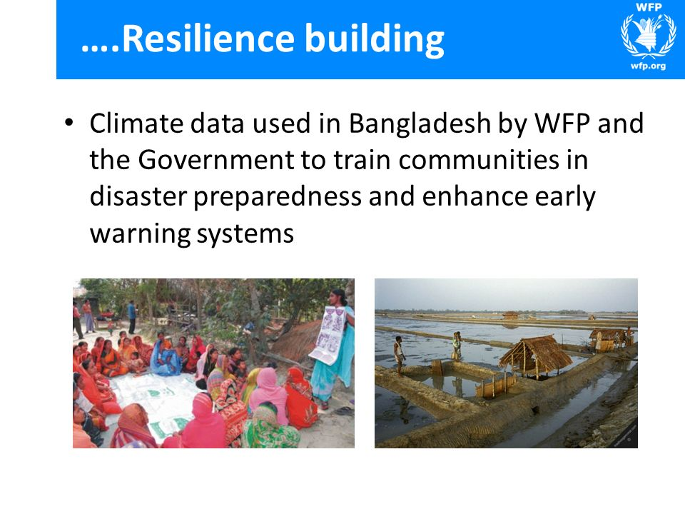 ….Resilience building Climate data used in Bangladesh by WFP and the Government to train communities in disaster preparedness and enhance early warnin