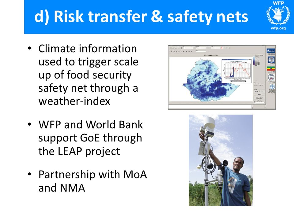 d) Risk transfer & safety nets Climate information used to trigger scale up of food security safety net through a weather-index WFP and World Bank support GoE through the LEAP project Partnership with MoA and NMA