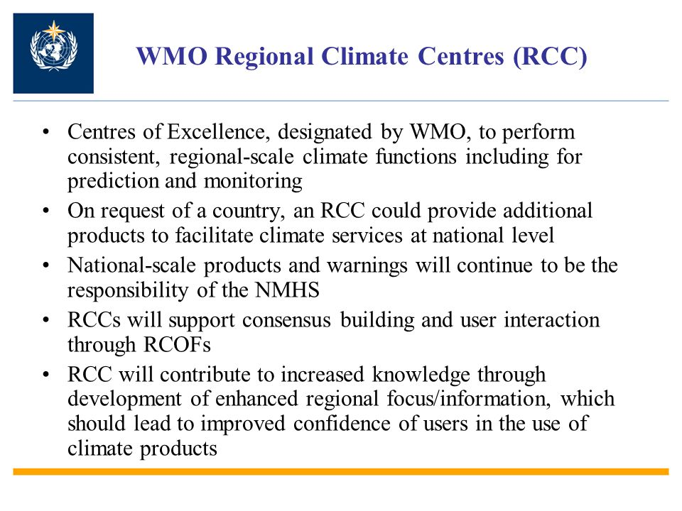 WMO Regional Climate Centres (RCC) Centres of Excellence, designated by WMO, to perform consistent, regional-scale climate functions including for prediction and monitoring On request of a country, an RCC could provide additional products to facilitate climate services at national level National-scale products and warnings will continue to be the responsibility of the NMHS RCCs will support consensus building and user interaction through RCOFs RCC will contribute to increased knowledge through development of enhanced regional focus/information, which should lead to improved confidence of users in the use of climate products
