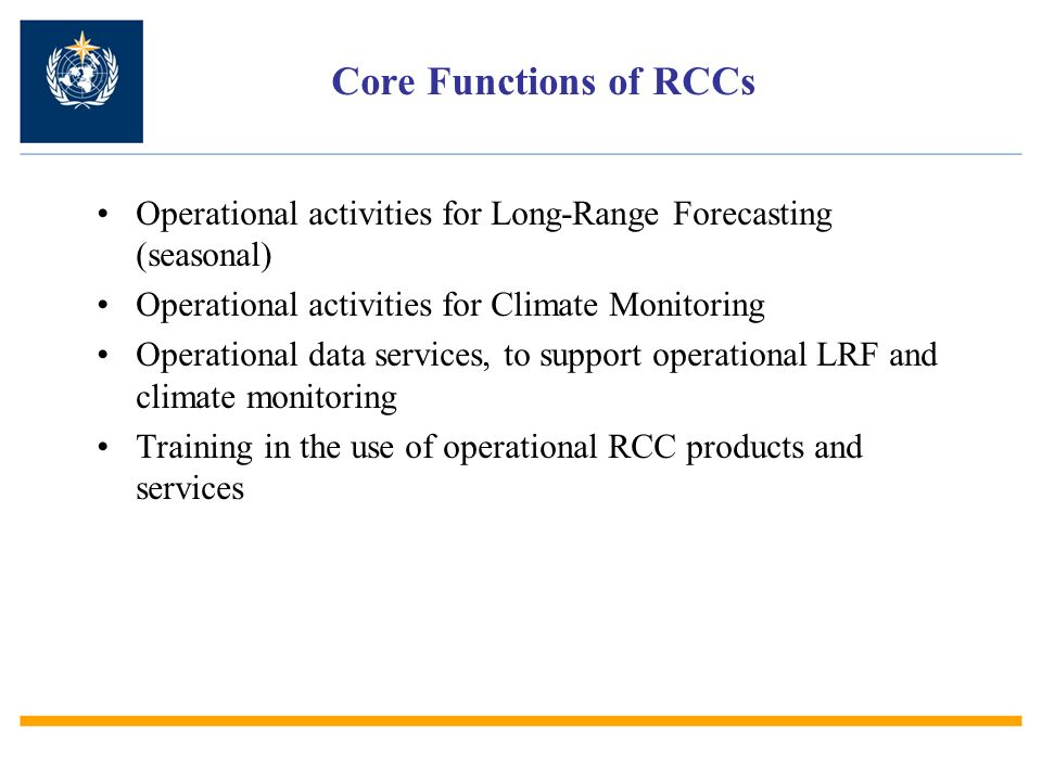 Core Functions of RCCs Operational activities for Long-Range Forecasting (seasonal) Operational activities for Climate Monitoring Operational data services, to support operational LRF and climate monitoring Training in the use of operational RCC products and services