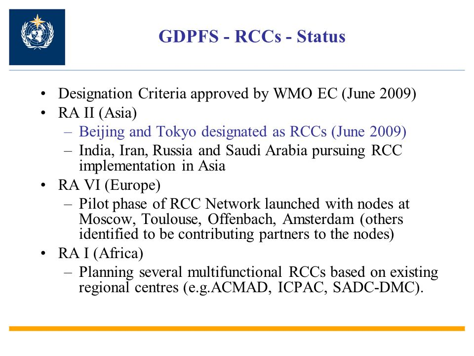 GDPFS - RCCs - Status Designation Criteria approved by WMO EC (June 2009) RA II (Asia) –Beijing and Tokyo designated as RCCs (June 2009) –India, Iran, Russia and Saudi Arabia pursuing RCC implementation in Asia RA VI (Europe) –Pilot phase of RCC Network launched with nodes at Moscow, Toulouse, Offenbach, Amsterdam (others identified to be contributing partners to the nodes) RA I (Africa) –Planning several multifunctional RCCs based on existing regional centres (e.g.ACMAD, ICPAC, SADC-DMC).