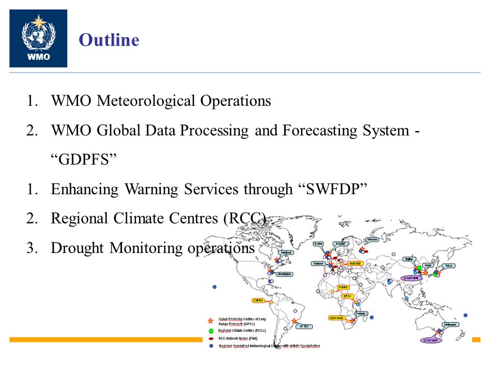 Outline WMO 1.WMO Meteorological Operations 2.WMO Global Data Processing and Forecasting System - GDPFS 1.Enhancing Warning Services through SWFDP 2.Regional Climate Centres (RCC) 3.Drought Monitoring operations