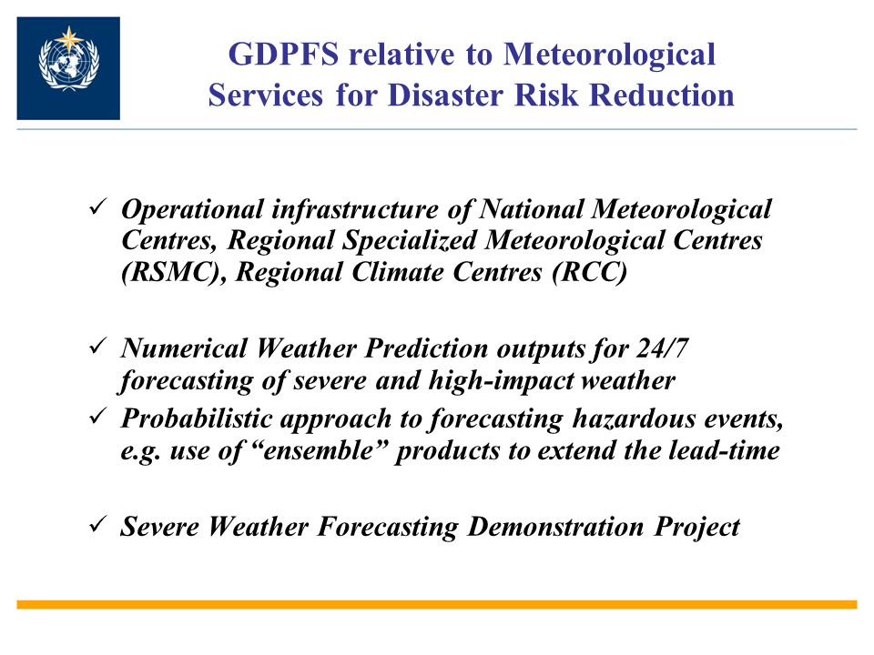 GDPFS relative to Meteorological Services for Disaster Risk Reduction Operational infrastructure of National Meteorological Centres, Regional Specialized Meteorological Centres (RSMC), Regional Climate Centres (RCC) Numerical Weather Prediction outputs for 24/7 forecasting of severe and high-impact weather Probabilistic approach to forecasting hazardous events, e.g.