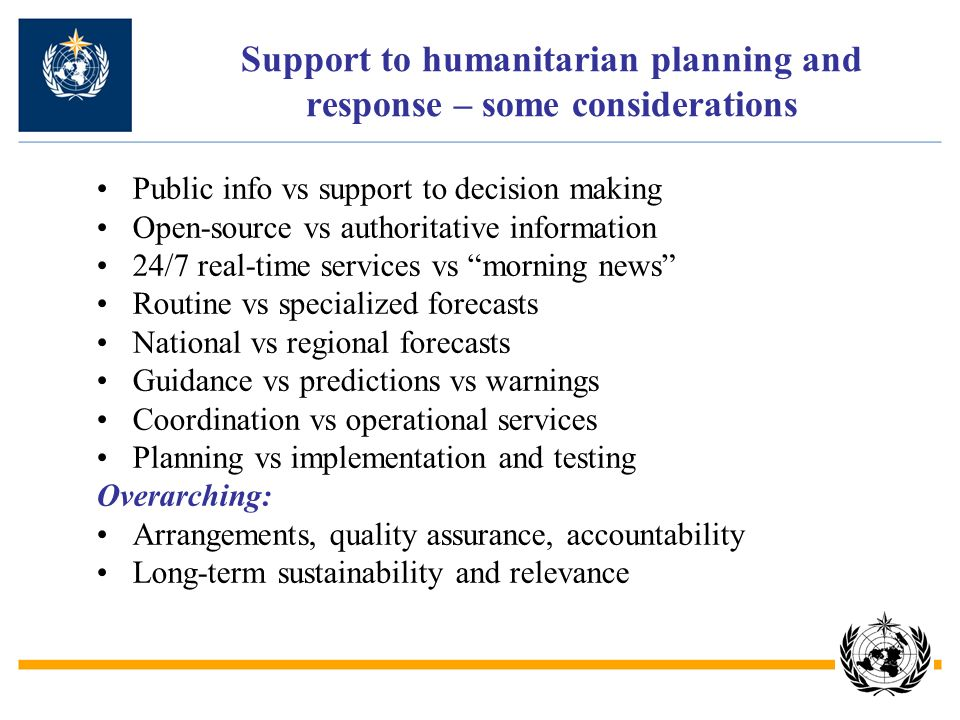Support to humanitarian planning and response – some considerations Public info vs support to decision making Open-source vs authoritative information 24/7 real-time services vs morning news Routine vs specialized forecasts National vs regional forecasts Guidance vs predictions vs warnings Coordination vs operational services Planning vs implementation and testing Overarching: Arrangements, quality assurance, accountability Long-term sustainability and relevance