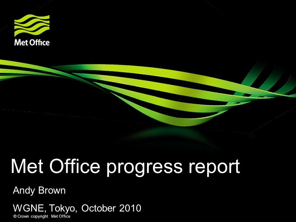 © Crown copyright Met Office Met Office progress report Andy Brown WGNE, Tokyo, October 2010