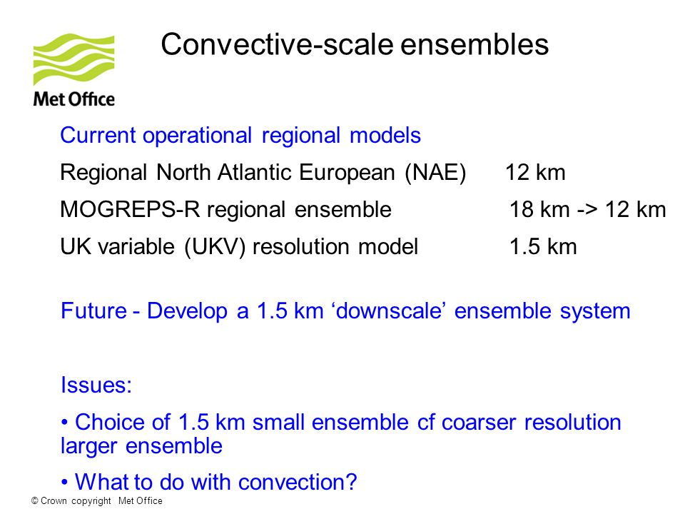 © Crown copyright Met Office Current operational regional models Regional North Atlantic European (NAE) 12 km MOGREPS-R regional ensemble 18 km -> 12