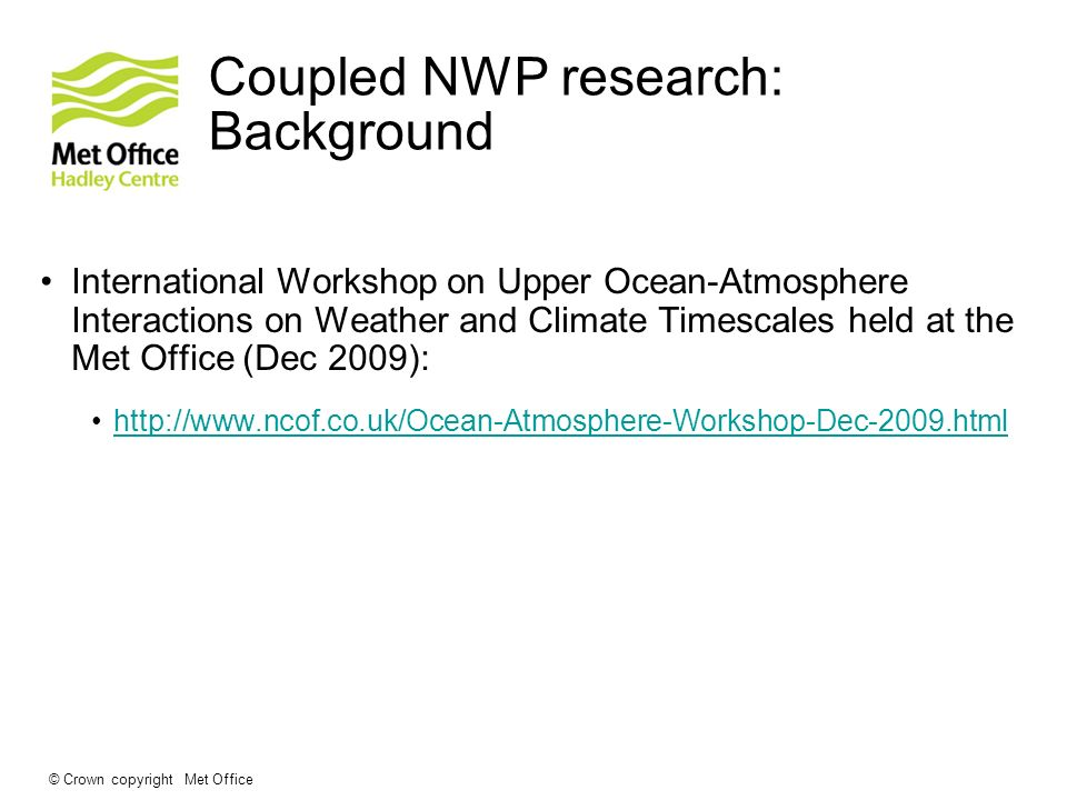 © Crown copyright Met Office Coupled NWP research: Background International Workshop on Upper Ocean-Atmosphere Interactions on Weather and Climate Tim