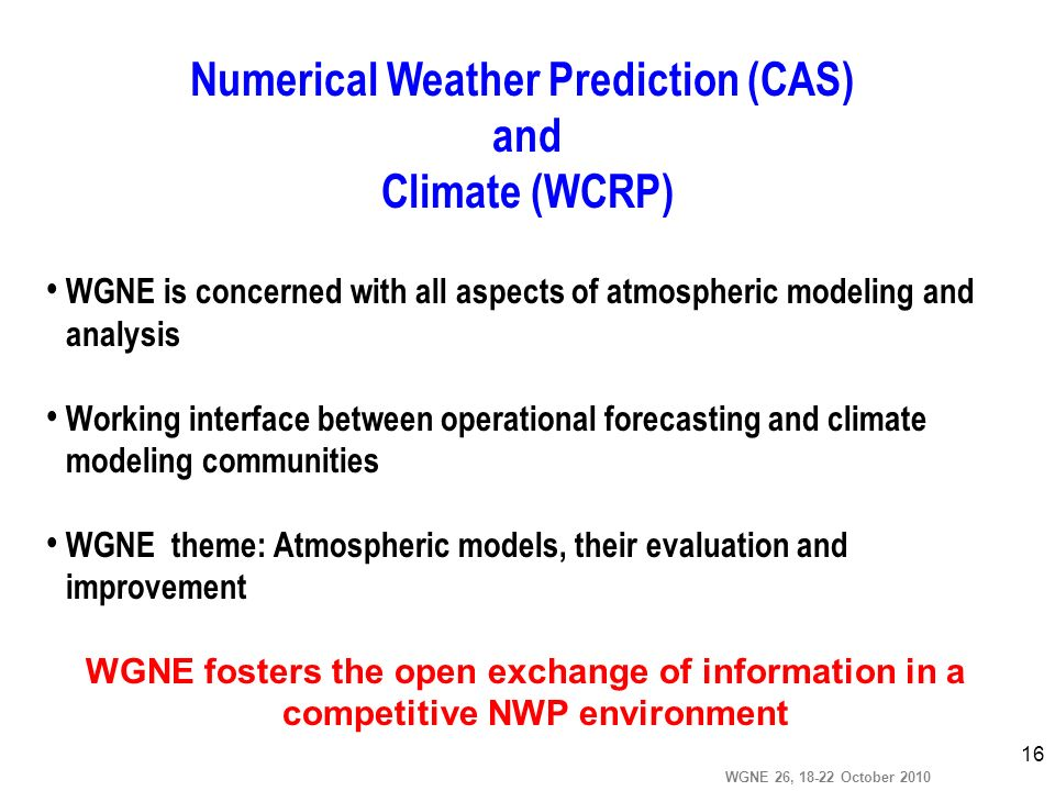 WGNE 26, 18-22 October 2010 16 WGNE is concerned with all aspects of atmospheric modeling and analysis Working interface between operational forecasti