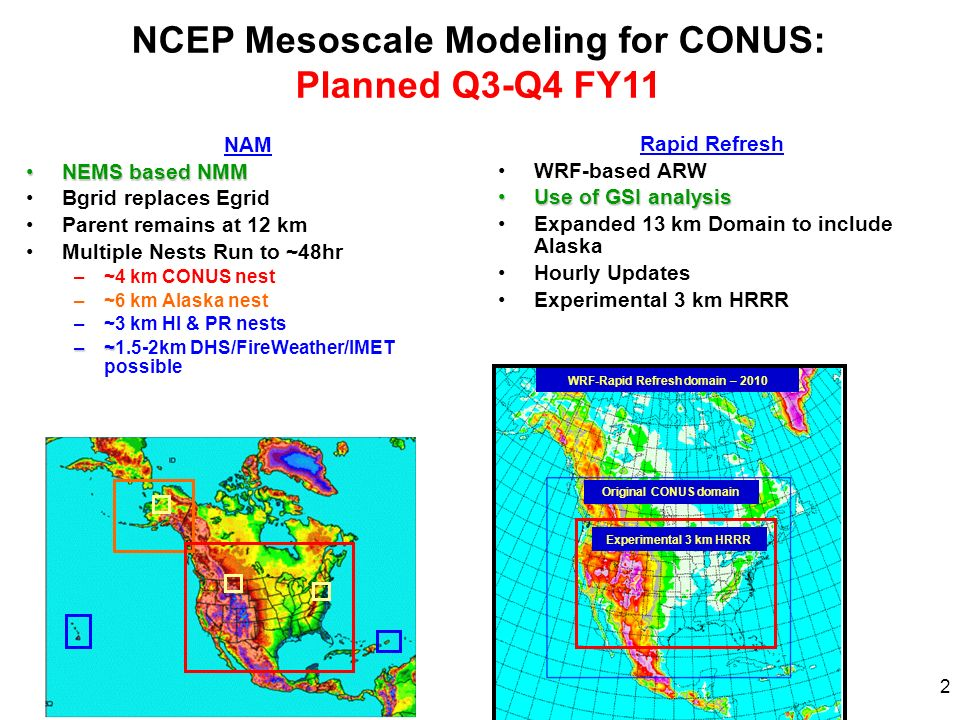 WGNE 26, 18-22 October 2010 2 NAM NEMS based NMMNEMS based NMM Bgrid replaces Egrid Parent remains at 12 km Multiple Nests Run to ~48hr –~4 km CONUS n