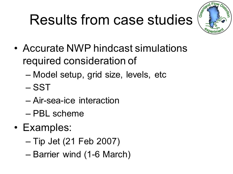 Results from case studies Accurate NWP hindcast simulations required consideration of –Model setup, grid size, levels, etc –SST –Air-sea-ice interaction –PBL scheme Examples: –Tip Jet (21 Feb 2007) –Barrier wind (1-6 March)