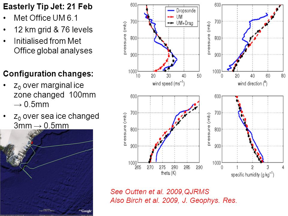 Easterly Tip Jet: 21 Feb Met Office UM 6.1 12 km grid & 76 levels Initialised from Met Office global analyses Configuration changes: z 0 over marginal ice zone changed 100mm 0.5mm z 0 over sea ice changed 3mm 0.5mm OSTIA high resolution SST & sea-ice field See Outten et al.