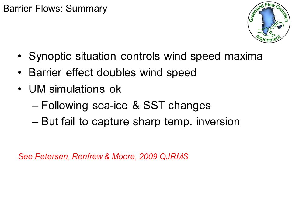 Barrier Flows: Summary Synoptic situation controls wind speed maxima Barrier effect doubles wind speed UM simulations ok –Following sea-ice & SST changes –But fail to capture sharp temp.