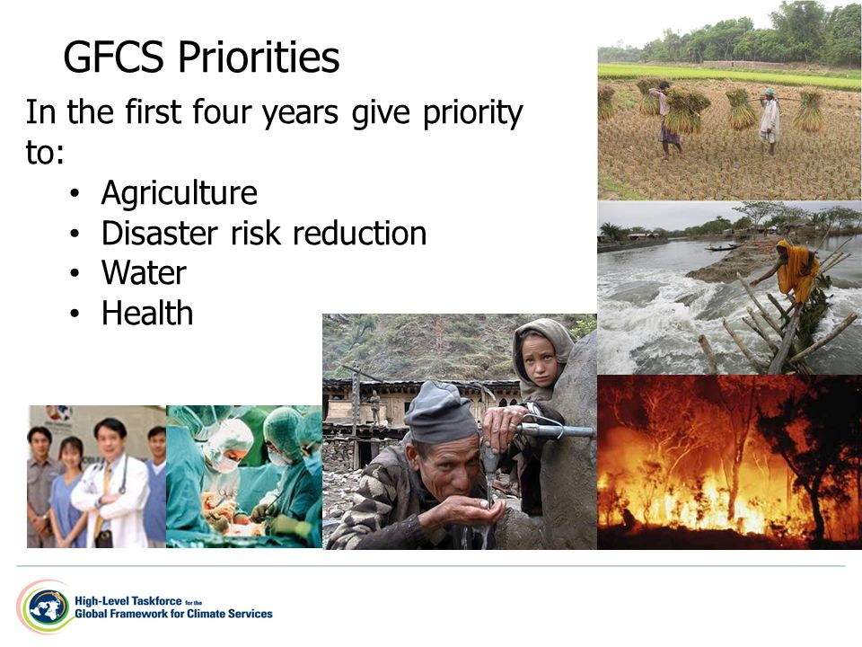 GFCS Priorities In the first four years give priority to: Agriculture Disaster risk reduction Water Health