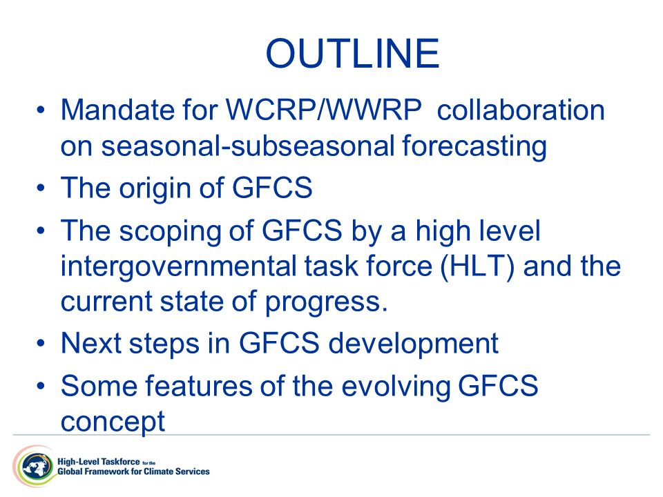 OUTLINE Mandate for WCRP/WWRP collaboration on seasonal-subseasonal forecasting The origin of GFCS The scoping of GFCS by a high level intergovernmental task force (HLT) and the current state of progress.