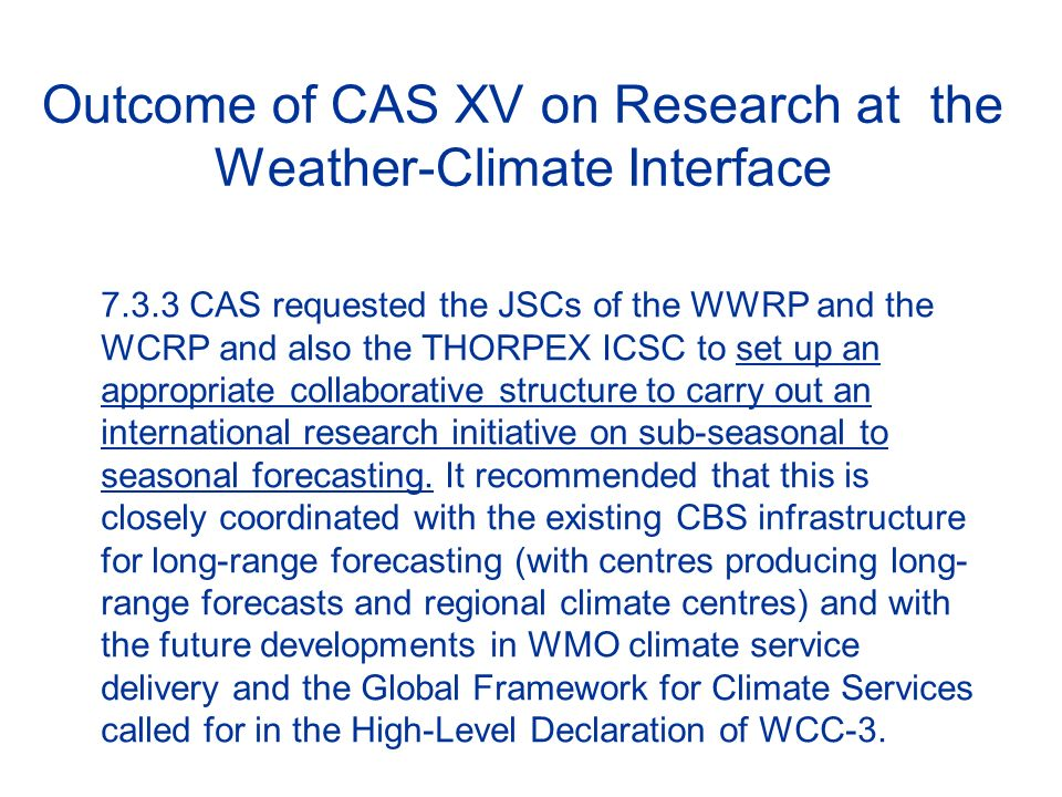 Outcome of CAS XV on Research at the Weather-Climate Interface 7.3.3 CAS requested the JSCs of the WWRP and the WCRP and also the THORPEX ICSC to set up an appropriate collaborative structure to carry out an international research initiative on sub-seasonal to seasonal forecasting.