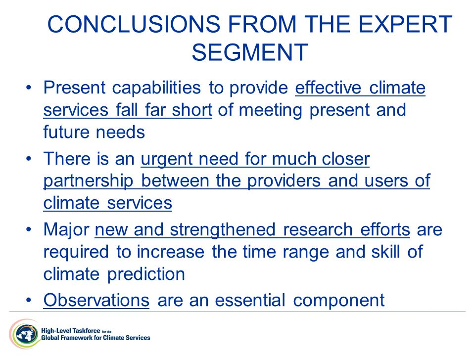CONCLUSIONS FROM THE EXPERT SEGMENT Present capabilities to provide effective climate services fall far short of meeting present and future needs There is an urgent need for much closer partnership between the providers and users of climate services Major new and strengthened research efforts are required to increase the time range and skill of climate prediction Observations are an essential component