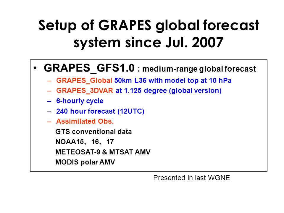Setup of GRAPES global forecast system since Jul. 2007 GRAPES_GFS1.0 : medium-range global forecast –GRAPES_Global 50km L36 with model top at 10 hPa –