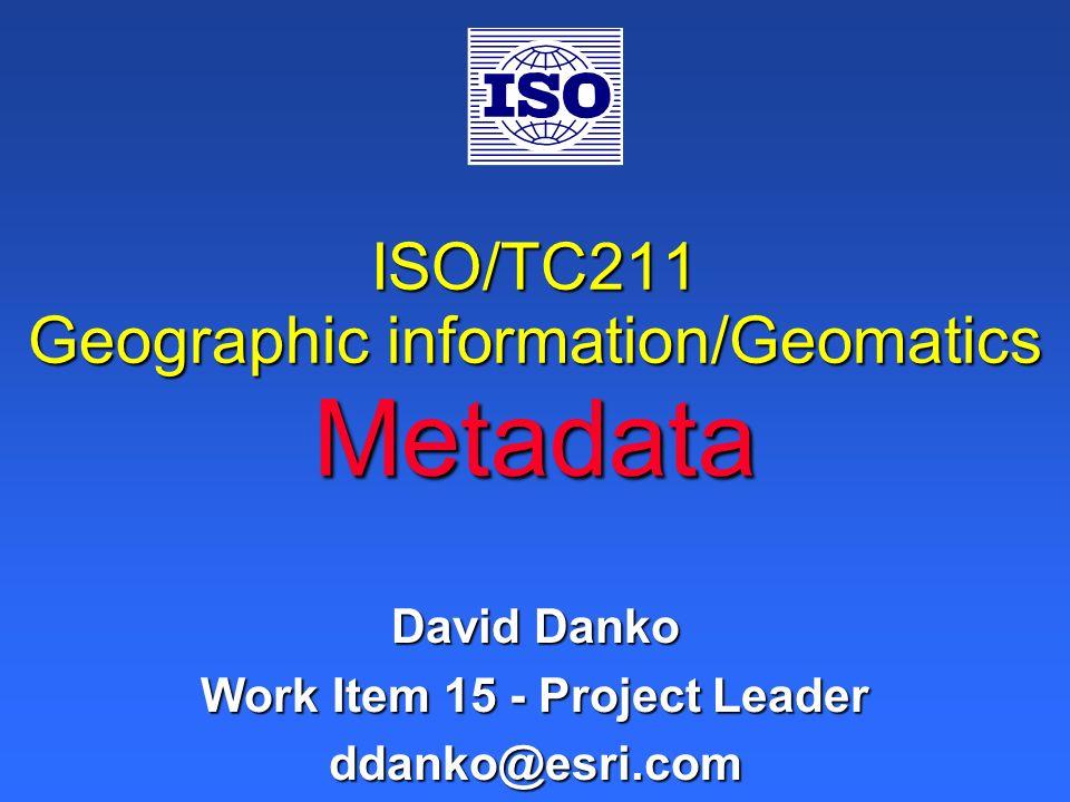 ISO/TC211 Geographic information/Geomatics Metadata David Danko Work Item 15 - Project Leader ddanko@esri.com
