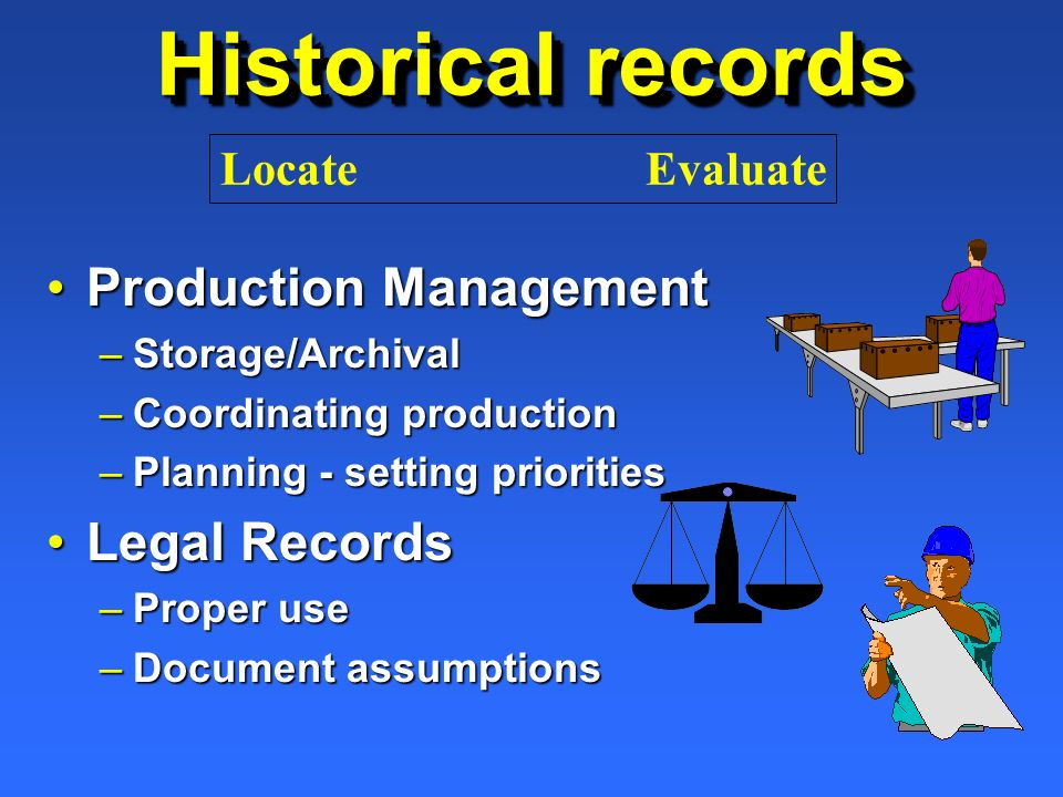 Historical records Production ManagementProduction Management –Storage/Archival –Coordinating production –Planning - setting priorities Legal RecordsL