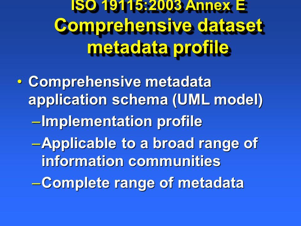 ISO 19115:2003 Annex E Comprehensive dataset metadata profile Comprehensive metadata application schema (UML model)Comprehensive metadata application schema (UML model) –Implementation profile –Applicable to a broad range of information communities –Complete range of metadata