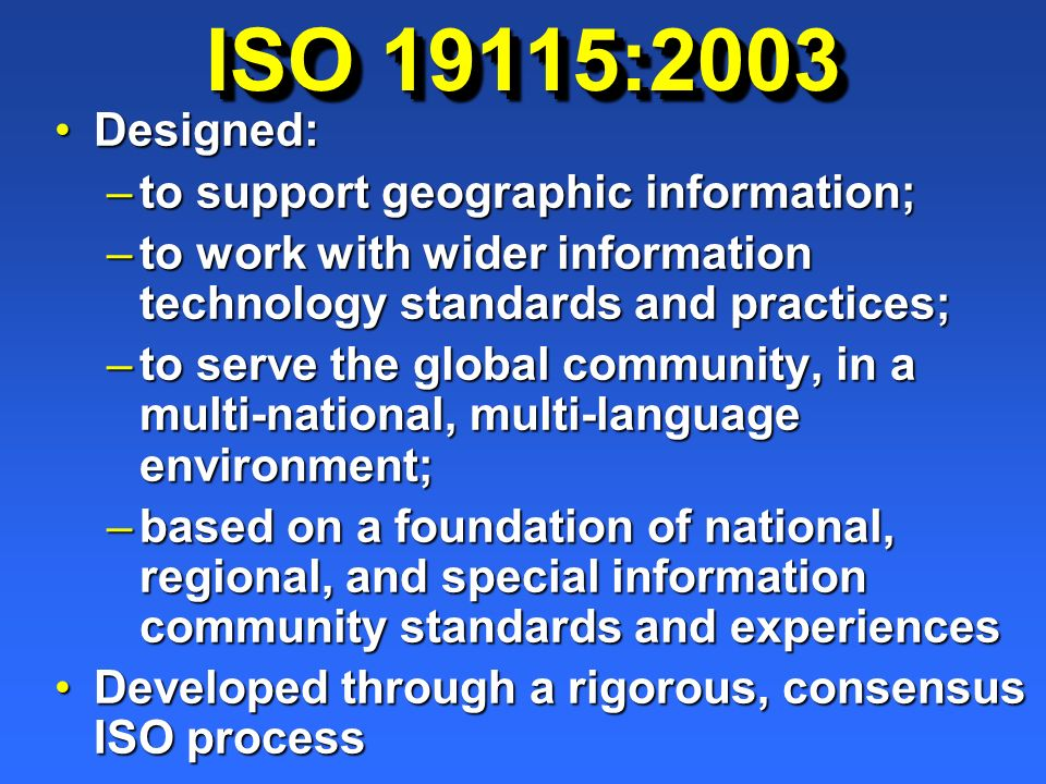 ISO 19115:2003 Designed:Designed: –to support geographic information; –to work with wider information technology standards and practices; –to serve th