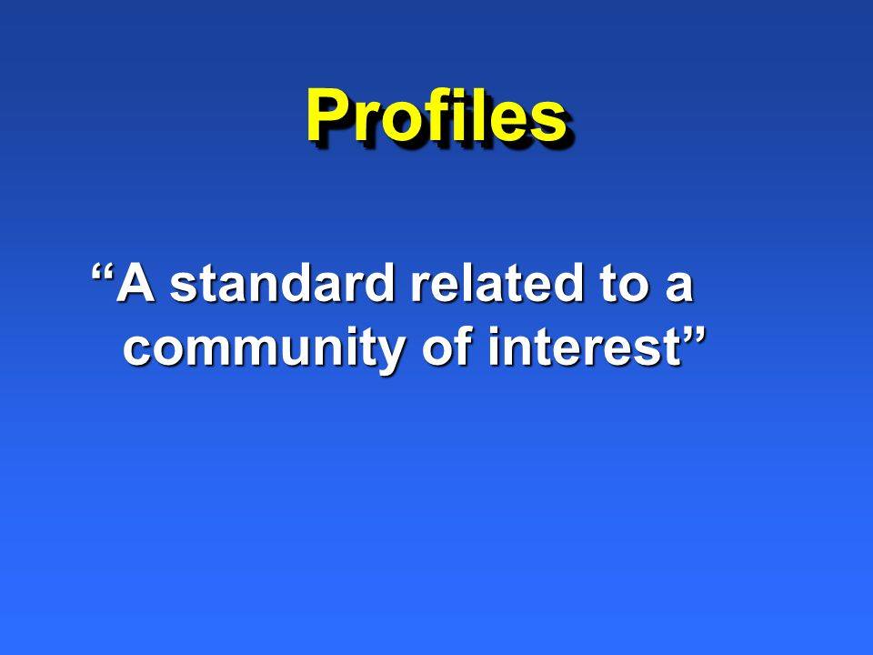 ProfilesProfiles A standard related to a community of interest