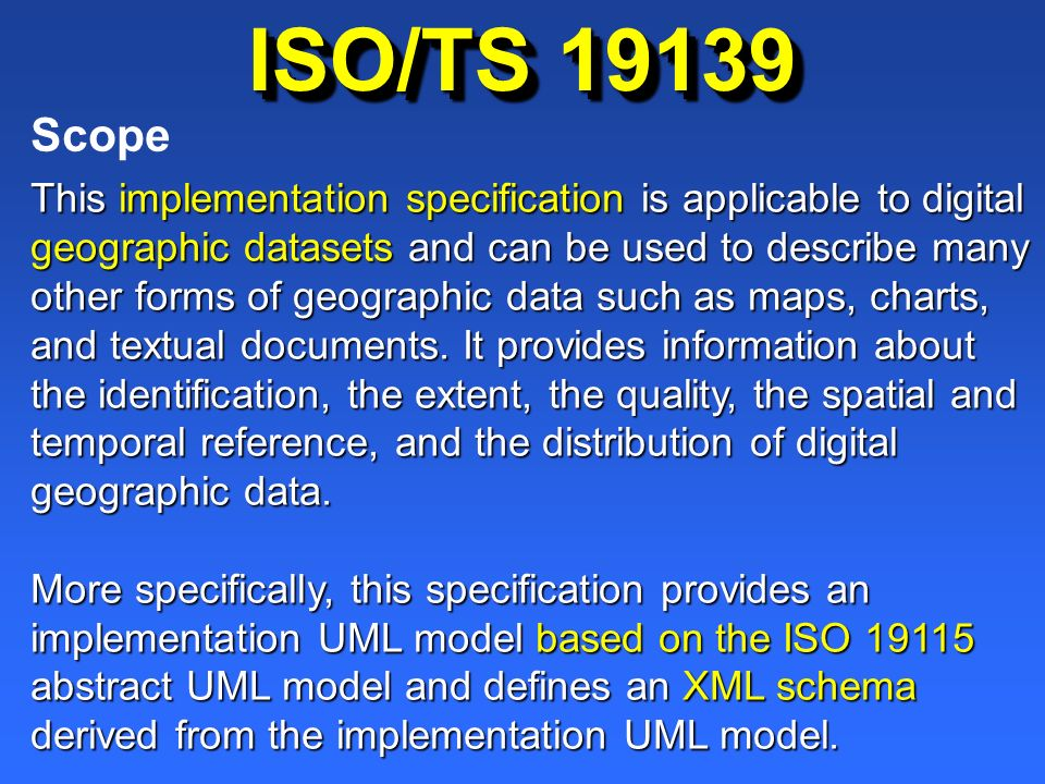 ISO/TS 19139 This implementation specification is applicable to digital geographic datasets and can be used to describe many other forms of geographic