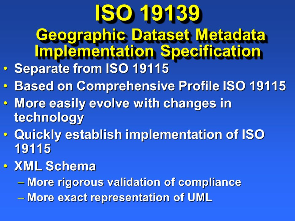 ISO 19139 Geographic Dataset Metadata Implementation Specification Separate from ISO 19115Separate from ISO 19115 Based on Comprehensive Profile ISO 1