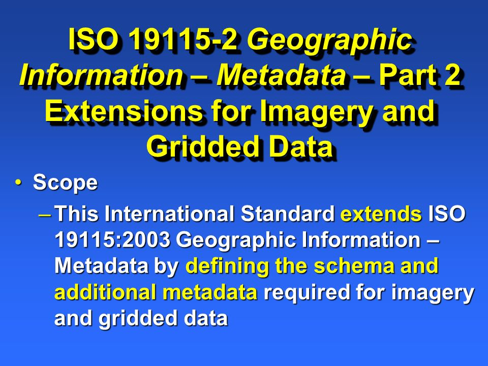 ISO 19115-2 Geographic Information – Metadata – Part 2 Extensions for Imagery and Gridded Data ScopeScope –This International Standard extends ISO 191