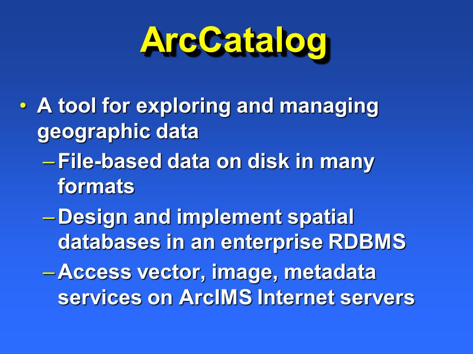 ArcCatalogArcCatalog A tool for exploring and managing geographic dataA tool for exploring and managing geographic data –File-based data on disk in ma