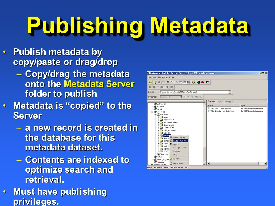 Publishing Metadata Publish metadata by copy/paste or drag/dropPublish metadata by copy/paste or drag/drop –Copy/drag the metadata onto the Metadata Server folder to publish Metadata is copied to the ServerMetadata is copied to the Server –a new record is created in the database for this metadata dataset.
