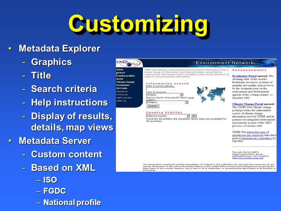CustomizingCustomizing Metadata ExplorerMetadata Explorer -Graphics -Title -Search criteria -Help instructions -Display of results, details, map views Metadata ServerMetadata Server -Custom content -Based on XML –ISO –FGDC –National profile