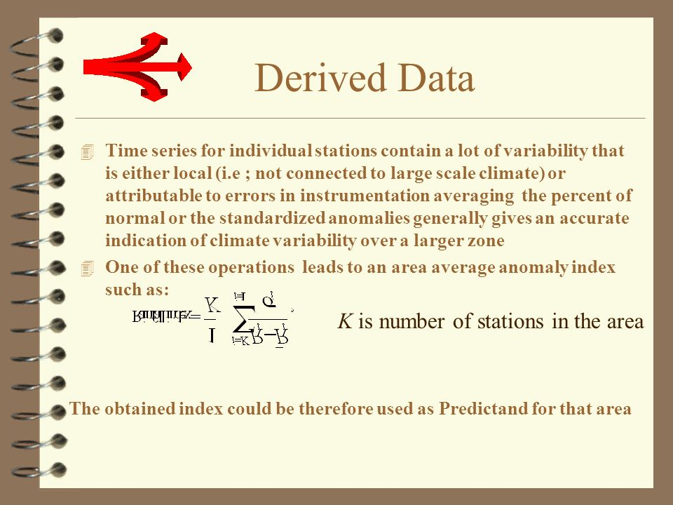 Derived Data 4 Time series for individual stations contain a lot of variability that is either local (i.e ; not connected to large scale climate) or attributable to errors in instrumentation averaging the percent of normal or the standardized anomalies generally gives an accurate indication of climate variability over a larger zone 4 One of these operations leads to an area average anomaly index such as: K is number of stations in the area The obtained index could be therefore used as Predictand for that area
