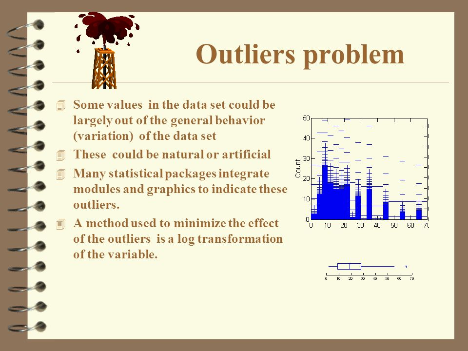 Outliers problem 4 Some values in the data set could be largely out of the general behavior (variation) of the data set 4 These could be natural or artificial 4 Many statistical packages integrate modules and graphics to indicate these outliers.