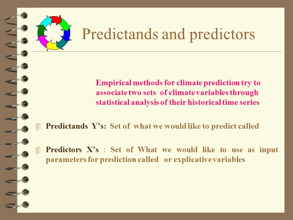 Predictands and predictors 4 Predictands Ys: Set of what we would like to predict called 4 Predictors Xs : Set of What we would like to use as input parameters for prediction called or explicative variables Empirical methods for climate prediction try to associate two sets of climate variables through statistical analysis of their historical time series
