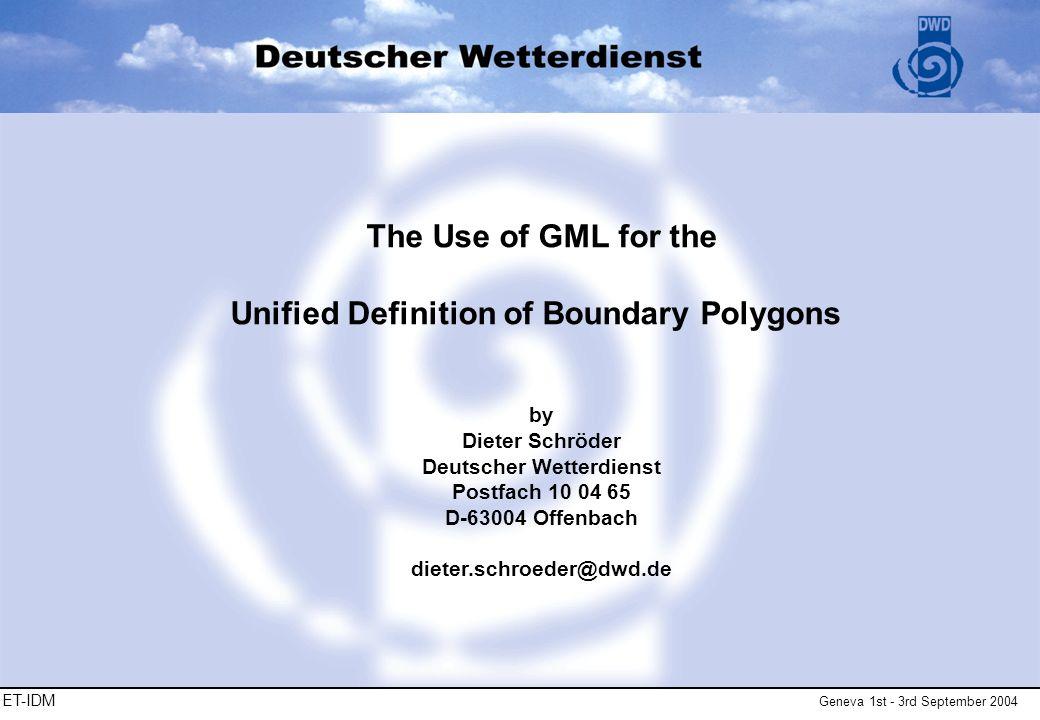 ET-IDM Geneva 1st - 3rd September 2004 The Use of GML for the Unified Definition of Boundary Polygons by Dieter Schröder Deutscher Wetterdienst Postfach 10 04 65 D-63004 Offenbach dieter.schroeder@dwd.de