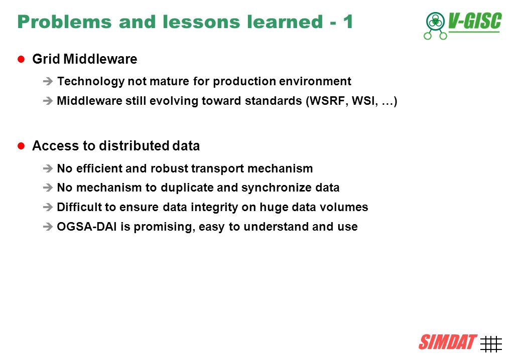 SIMDAT TMB, 15 December 2004 AMD-21 SIMDAT Problems and lessons learned - 1 Grid Middleware Technology not mature for production environment Middleware still evolving toward standards (WSRF, WSI, …) Access to distributed data No efficient and robust transport mechanism No mechanism to duplicate and synchronize data Difficult to ensure data integrity on huge data volumes OGSA-DAI is promising, easy to understand and use
