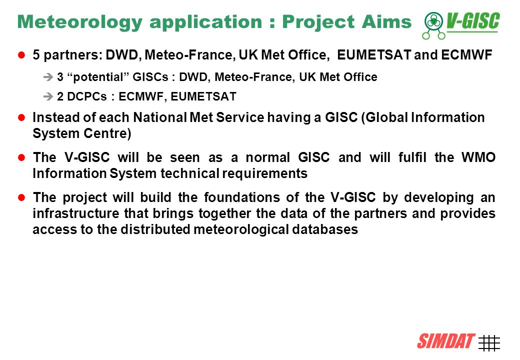 SIMDAT TMB, 15 December 2004 AMD-5 SIMDAT Meteorology application : Project Aims 5 partners: DWD, Meteo-France, UK Met Office, EUMETSAT and ECMWF 3 potential GISCs : DWD, Meteo-France, UK Met Office 2 DCPCs : ECMWF, EUMETSAT Instead of each National Met Service having a GISC (Global Information System Centre) The V-GISC will be seen as a normal GISC and will fulfil the WMO Information System technical requirements The project will build the foundations of the V-GISC by developing an infrastructure that brings together the data of the partners and provides access to the distributed meteorological databases