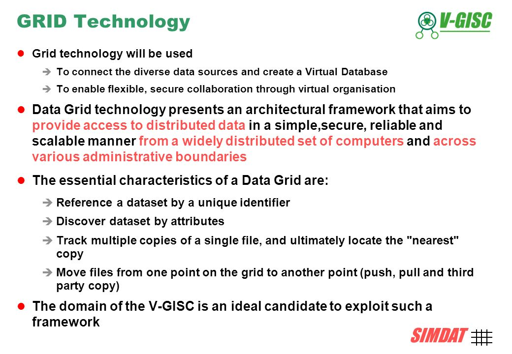 SIMDAT TMB, 15 December 2004 AMD-7 SIMDAT GRID Technology Grid technology will be used To connect the diverse data sources and create a Virtual Database To enable flexible, secure collaboration through virtual organisation Data Grid technology presents an architectural framework that aims to provide access to distributed data in a simple,secure, reliable and scalable manner from a widely distributed set of computers and across various administrative boundaries The essential characteristics of a Data Grid are: Reference a dataset by a unique identifier Discover dataset by attributes Track multiple copies of a single file, and ultimately locate the nearest copy Move files from one point on the grid to another point (push, pull and third party copy) The domain of the V-GISC is an ideal candidate to exploit such a framework