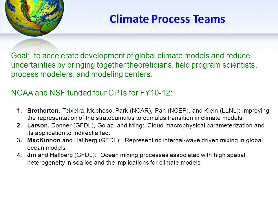 Climate Process Teams Goal: to accelerate development of global climate models and reduce uncertainties by bringing together theoreticians, field prog