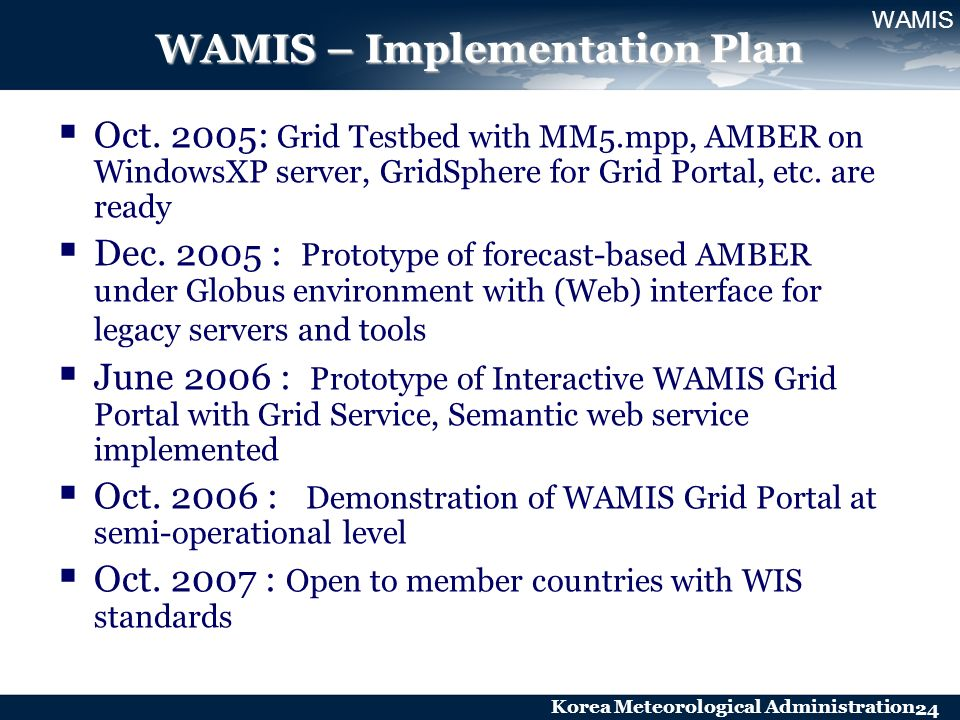 Korea Meteorological Administration 24 WAMIS – Implementation Plan Oct. 2005: Grid Testbed with MM5.mpp, AMBER on WindowsXP server, GridSphere for Gri