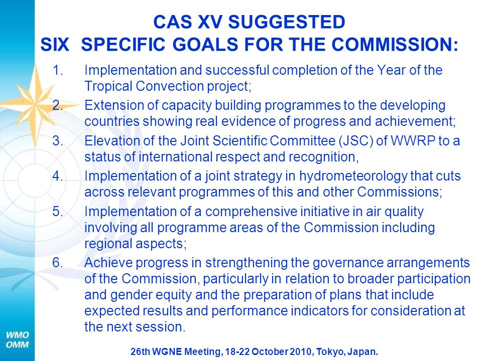 26th WGNE Meeting, 18-22 October 2010, Tokyo, Japan. CAS XV SUGGESTED SIX SPECIFIC GOALS FOR THE COMMISSION: 1.Implementation and successful completio