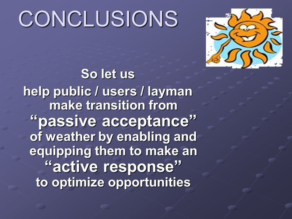 CONCLUSIONS So let us help public / users / layman make transition from passive acceptance of weather by enabling and equipping them to make an active response to optimize opportunities