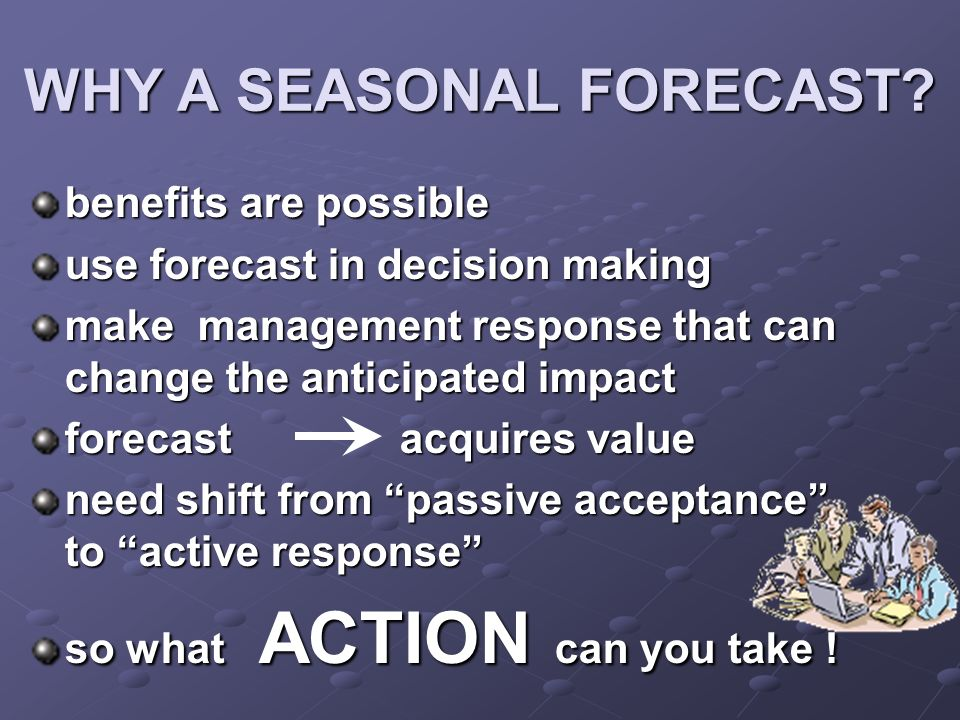 WHY A SEASONAL FORECAST? benefits are possible use forecast in decision making make management response that can change the anticipated impact forecas