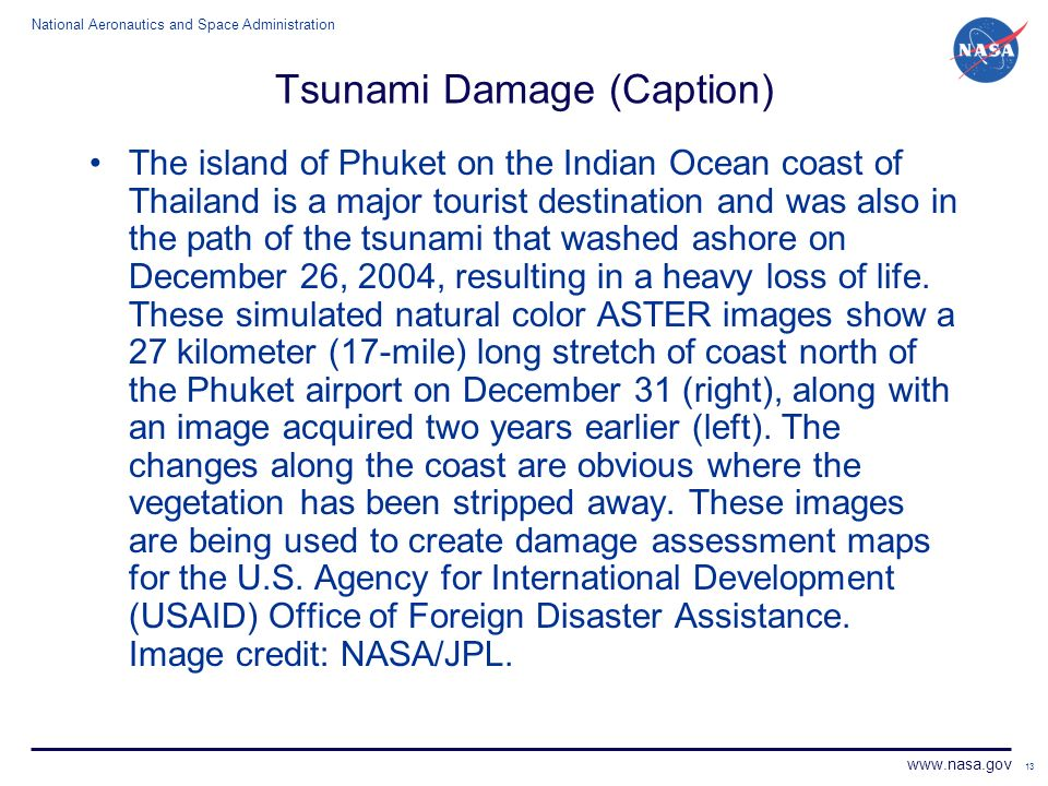 National Aeronautics and Space Administration www.nasa.gov 13 Tsunami Damage (Caption) The island of Phuket on the Indian Ocean coast of Thailand is a major tourist destination and was also in the path of the tsunami that washed ashore on December 26, 2004, resulting in a heavy loss of life.